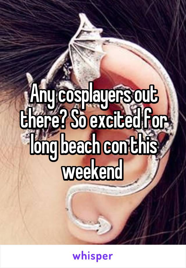 Any cosplayers out there? So excited for long beach con this weekend