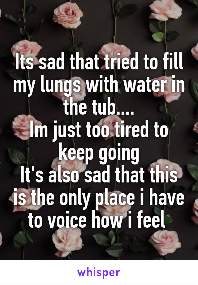 Its sad that tried to fill my lungs with water in the tub.... Im just too tired to keep going It's also sad that this is the only place i have to voice how i feel