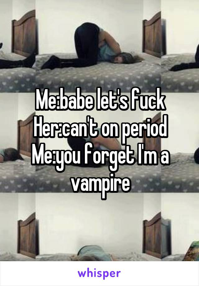 Me:babe let's fuck Her:can't on period Me:you forget I'm a vampire