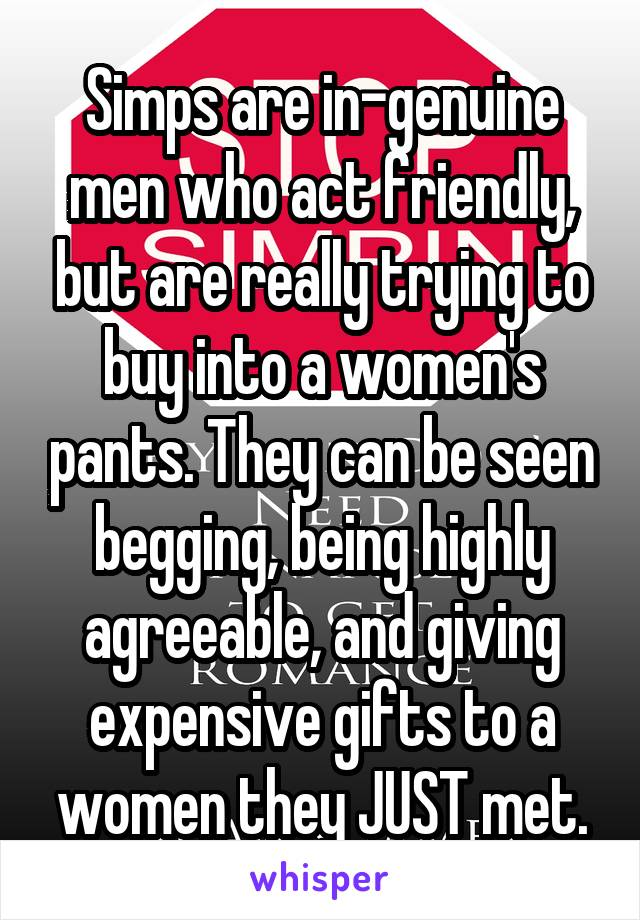Simps are in-genuine men who act friendly, but are really trying to buy into a women's pants. They can be seen begging, being highly agreeable, and giving expensive gifts to a women they JUST met.