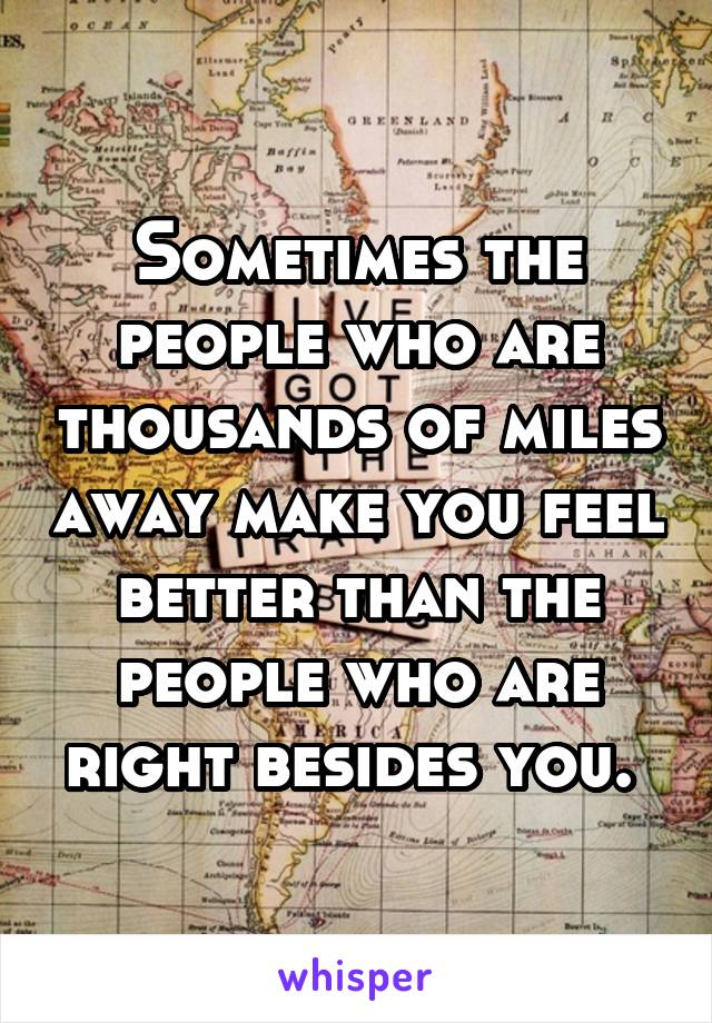 Sometimes the people who are thousands of miles away make you feel better than the people who are right besides you.
