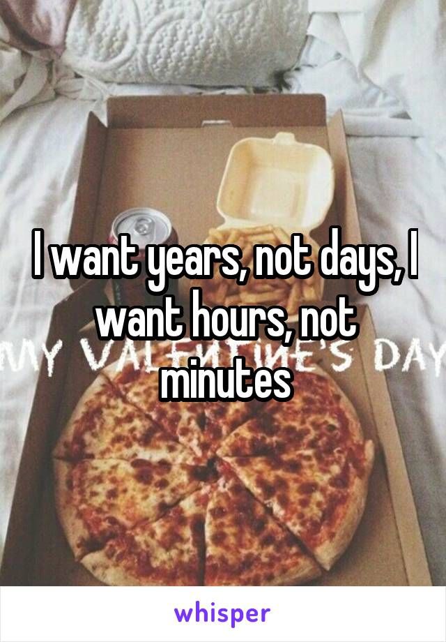 I want years, not days, I want hours, not minutes