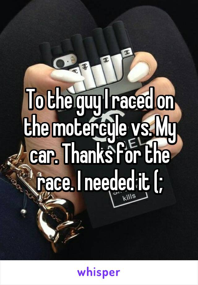 To the guy I raced on the motercyle vs. My car. Thanks for the race. I needed it (;