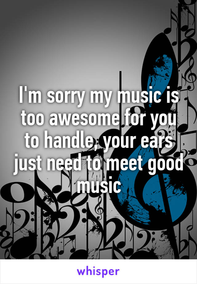 I'm sorry my music is too awesome for you to handle, your ears just need to meet good music
