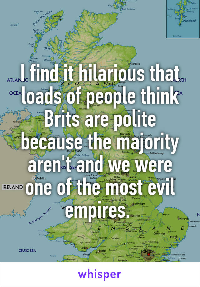 I find it hilarious that loads of people think Brits are polite because the majority aren't and we were one of the most evil empires.