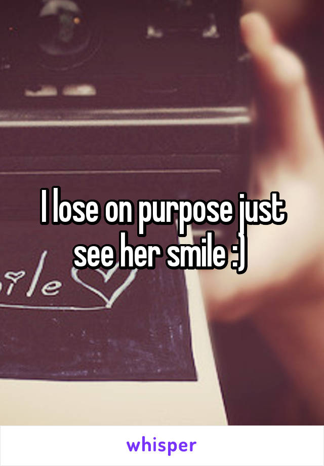 I lose on purpose just see her smile :)