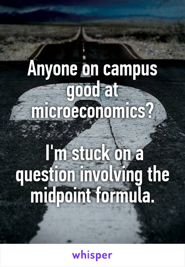 Anyone on campus good at microeconomics?   I'm stuck on a question involving the midpoint formula.
