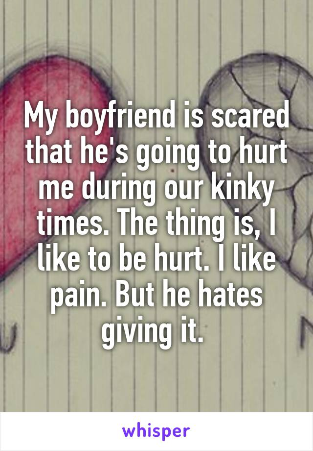 My boyfriend is scared that he's going to hurt me during our kinky times. The thing is, I like to be hurt. I like pain. But he hates giving it.
