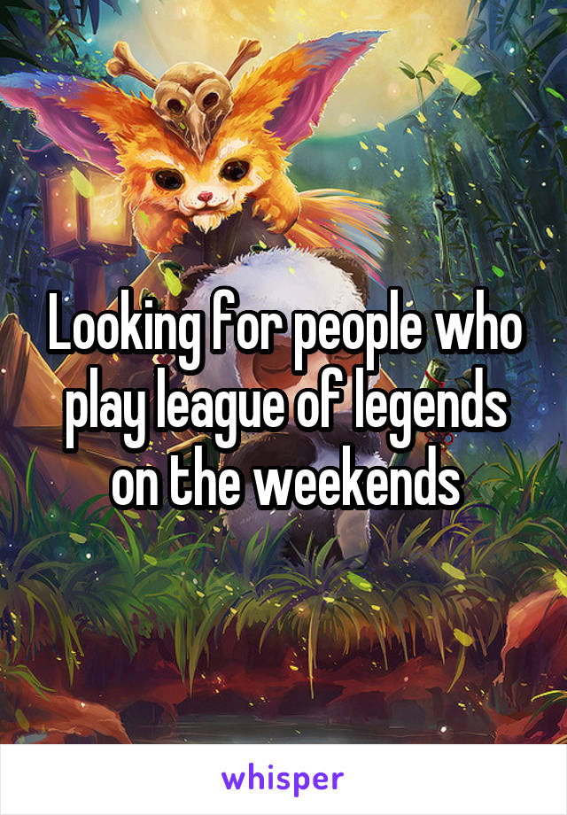 Looking for people who play league of legends on the weekends