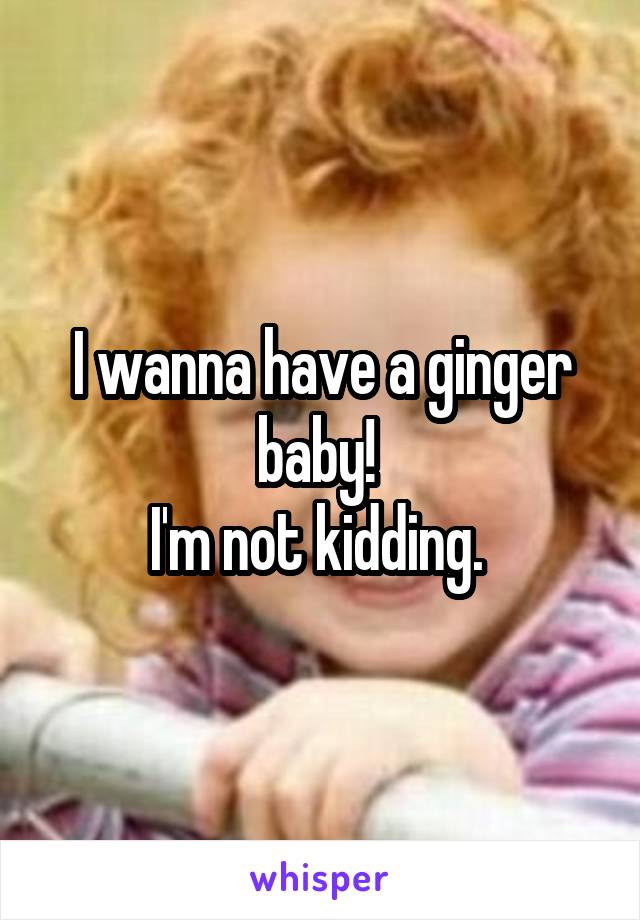 I wanna have a ginger baby!  I'm not kidding.