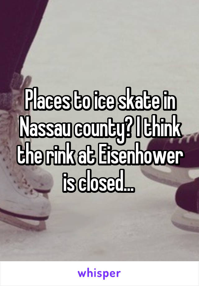 Places to ice skate in Nassau county? I think the rink at Eisenhower is closed...