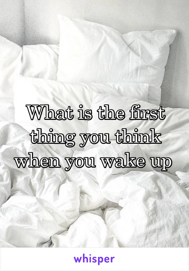 What is the first thing you think when you wake up