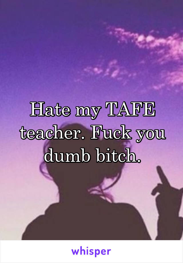 Hate my TAFE teacher. Fuck you dumb bitch.