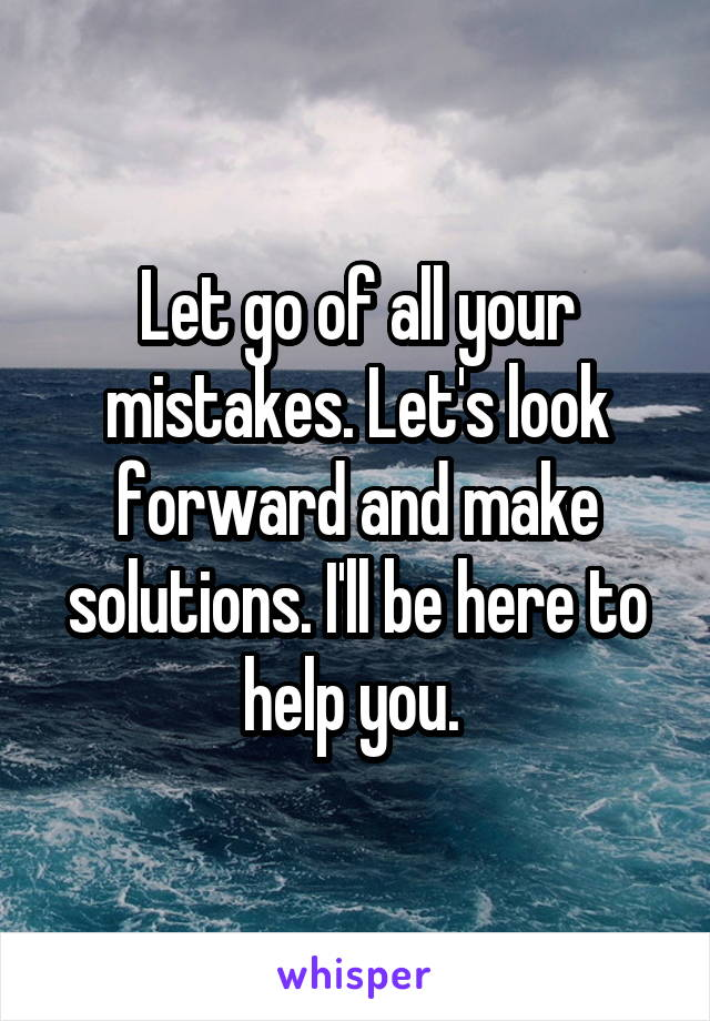 Let go of all your mistakes. Let's look forward and make solutions. I'll be here to help you.