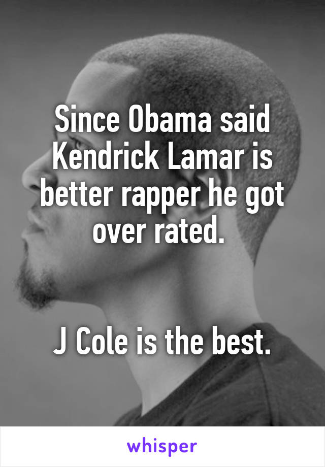 Since Obama said Kendrick Lamar is better rapper he got over rated.    J Cole is the best.