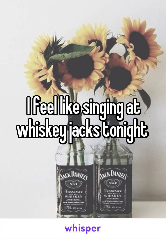 I feel like singing at whiskey jacks tonight