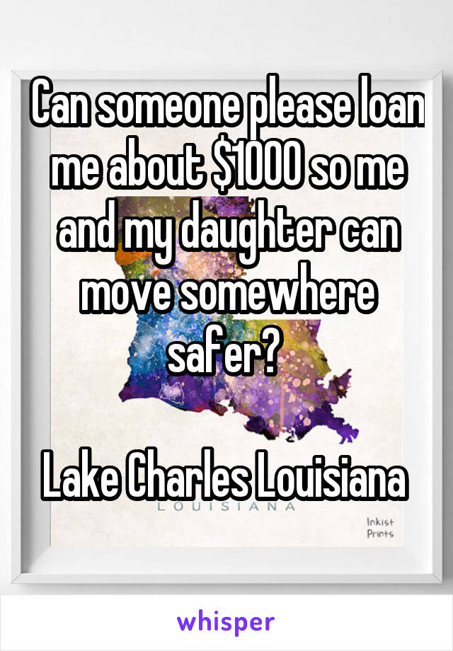 Can someone please loan me about $1000 so me and my daughter can move somewhere safer?   Lake Charles Louisiana