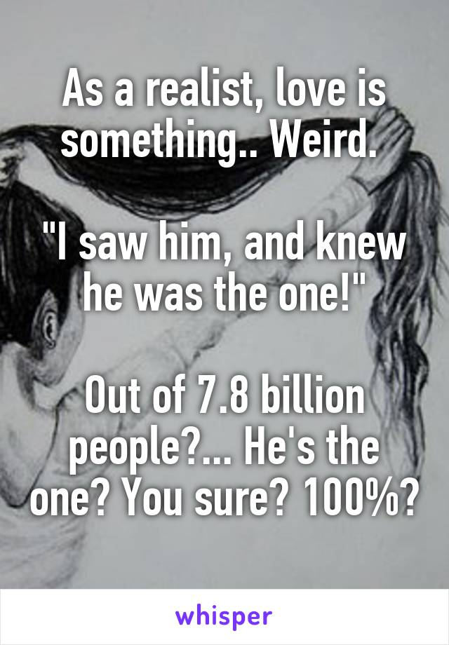 """As a realist, love is something.. Weird.   """"I saw him, and knew he was the one!""""  Out of 7.8 billion people?... He's the one? You sure? 100%?"""