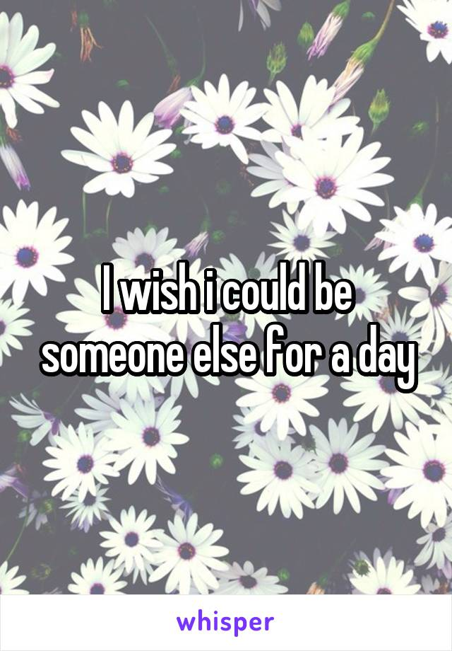 I wish i could be someone else for a day
