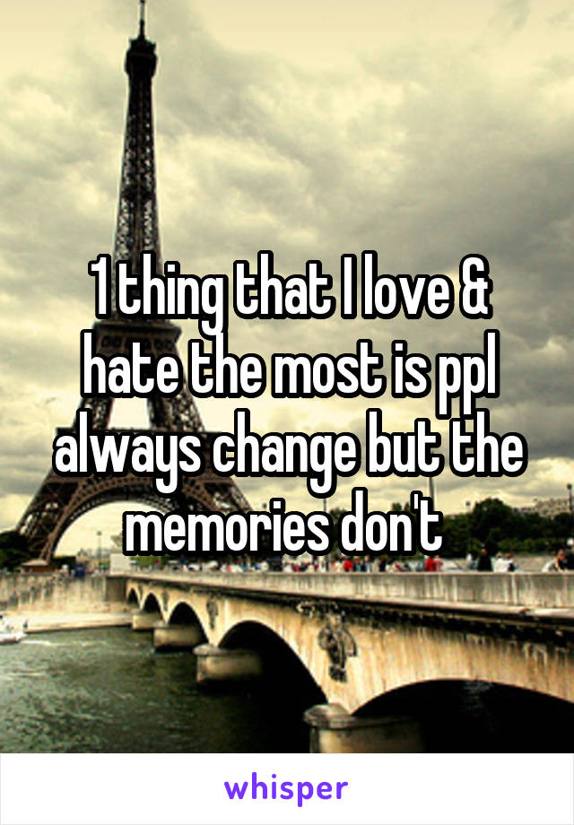 1 thing that I love & hate the most is ppl always change but the memories don't