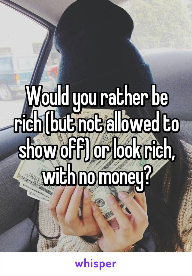 Would you rather be rich (but not allowed to show off) or look rich, with no money?