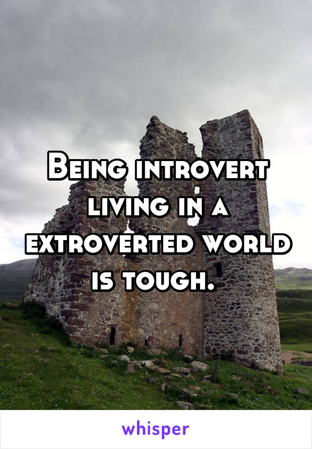Being introvert living in a extroverted world is tough.