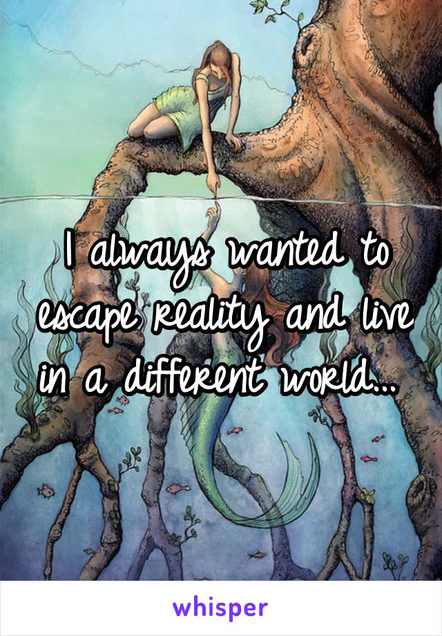 I always wanted to escape reality and live in a different world...