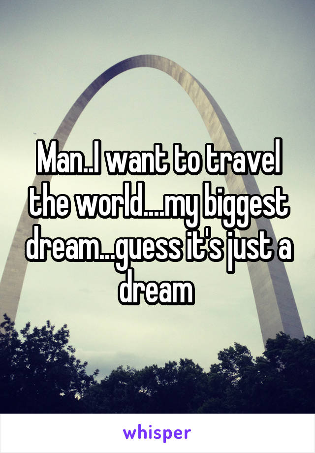 Man..I want to travel the world....my biggest dream...guess it's just a dream