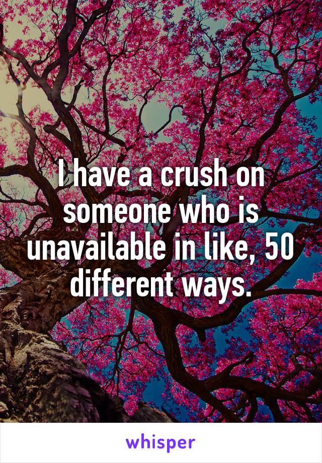 I have a crush on someone who is unavailable in like, 50 different ways.