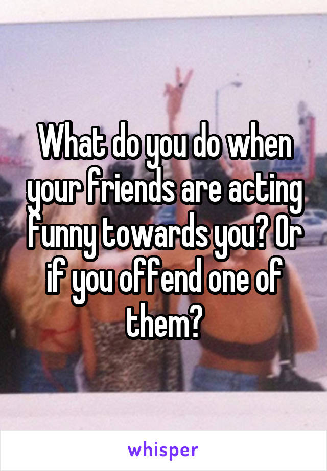 What do you do when your friends are acting funny towards you? Or if you offend one of them?