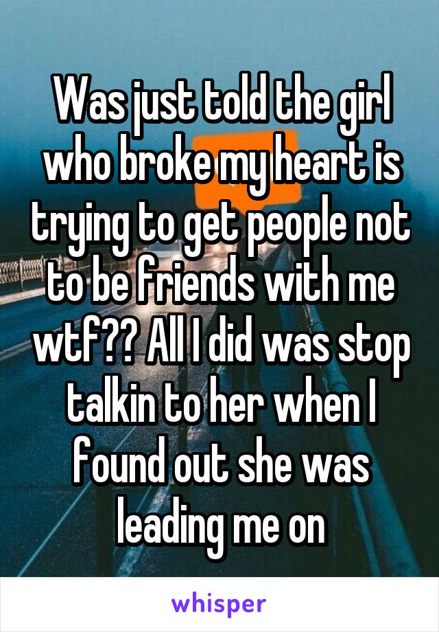 Was just told the girl who broke my heart is trying to get people not to be friends with me wtf?? All I did was stop talkin to her when I found out she was leading me on
