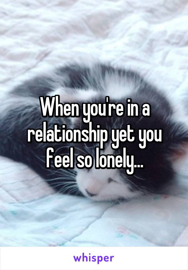 When you're in a relationship yet you feel so lonely...