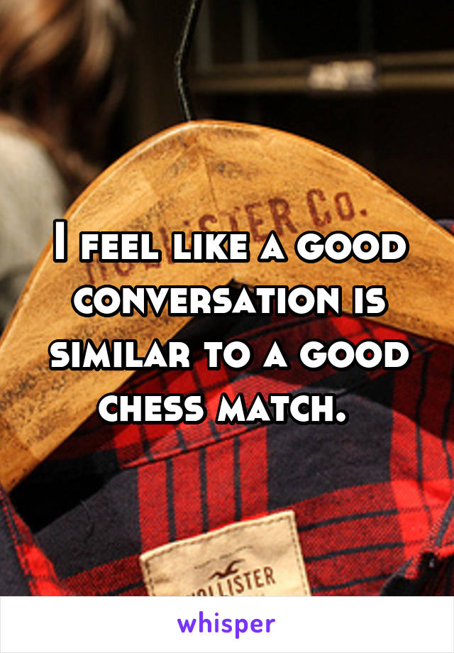 I feel like a good conversation is similar to a good chess match.