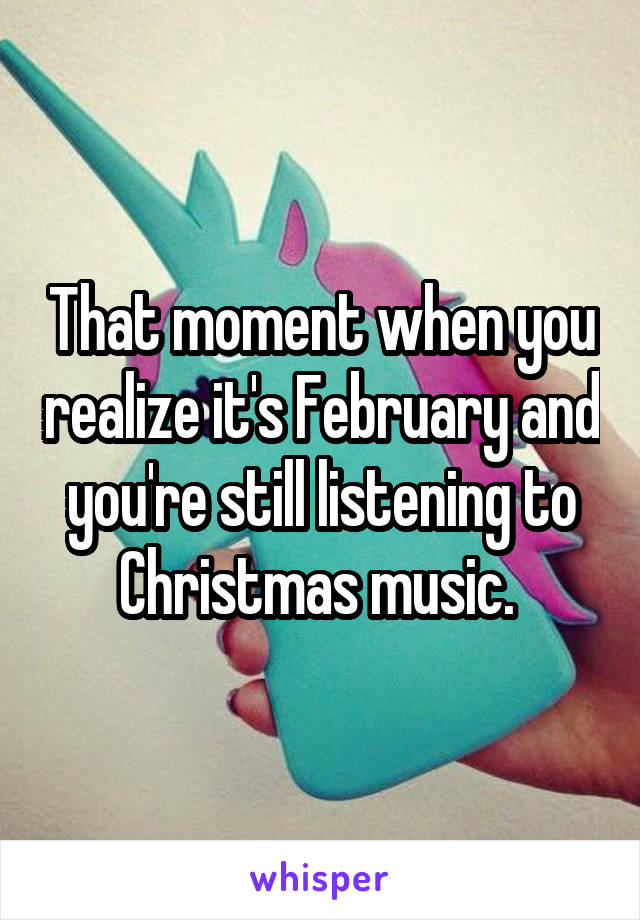 That moment when you realize it's February and you're still listening to Christmas music.