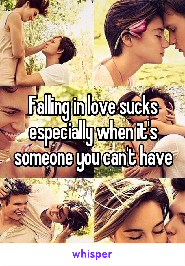 Falling in love sucks especially when it's someone you can't have