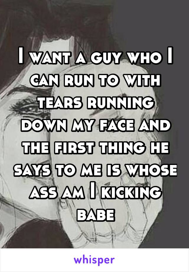 I want a guy who I can run to with tears running down my face and the first thing he says to me is whose ass am I kicking babe
