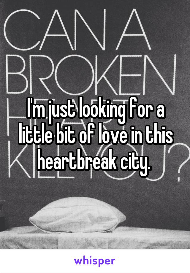 I'm just looking for a little bit of love in this heartbreak city.