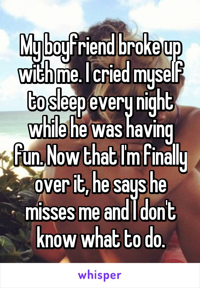 My boyfriend broke up with me. I cried myself to sleep every night while he was having fun. Now that I'm finally over it, he says he misses me and I don't know what to do.