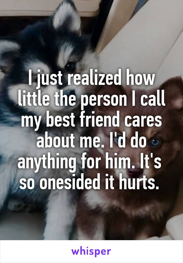 I just realized how little the person I call my best friend cares about me. I'd do anything for him. It's  so onesided it hurts.