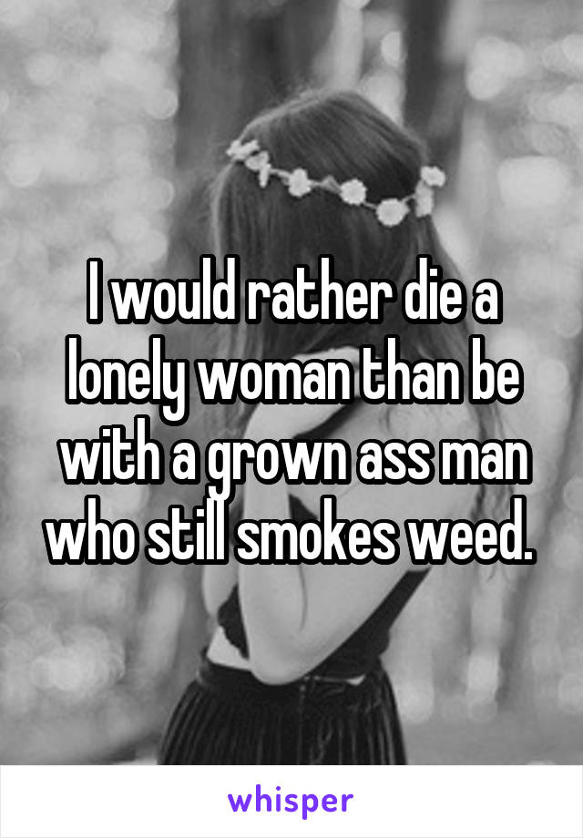 I would rather die a lonely woman than be with a grown ass man who still smokes weed.