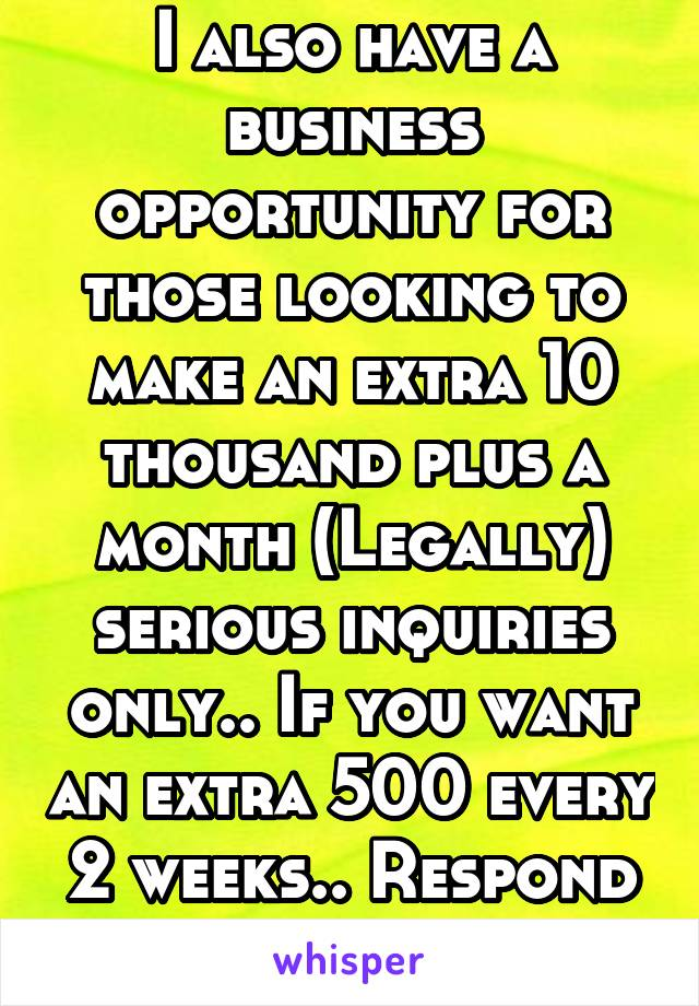 I also have a business opportunity for those looking to make an extra 10 thousand plus a month (Legally) serious inquiries only.. If you want an extra 500 every 2 weeks.. Respond to my job post