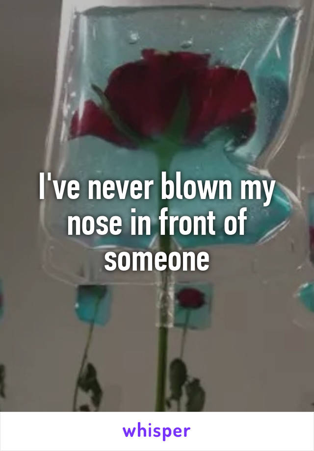 I've never blown my nose in front of someone