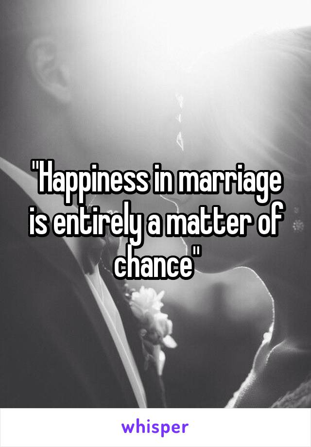 """""""Happiness in marriage is entirely a matter of chance"""""""