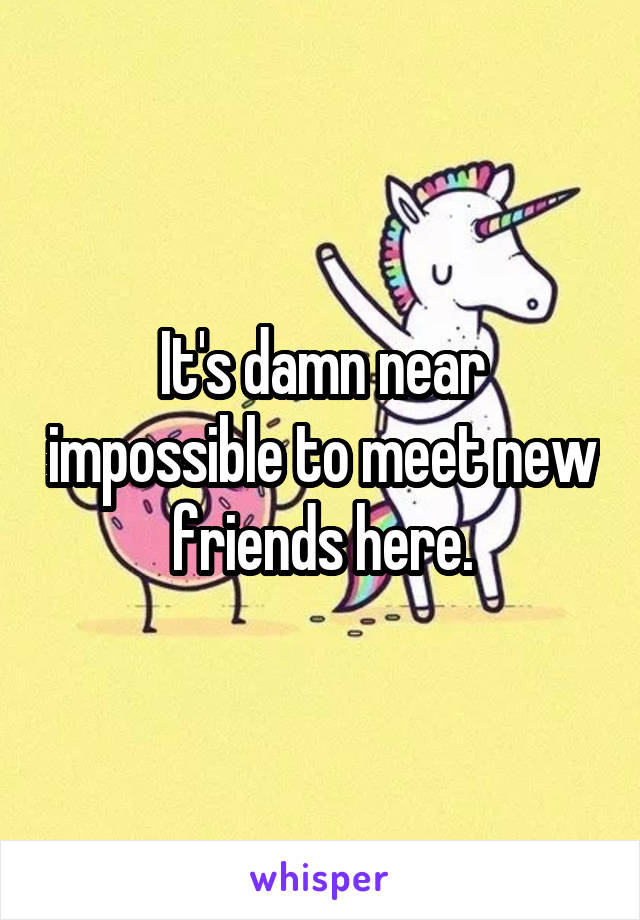 It's damn near impossible to meet new friends here.