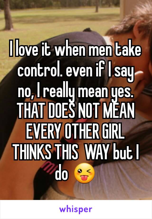 I love it when men take control. even if I say no, I really mean yes. THAT DOES NOT MEAN EVERY OTHER GIRL THINKS THIS  WAY but I do 😜