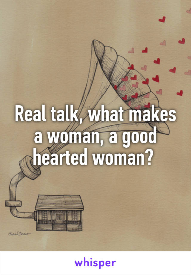 Real talk, what makes a woman, a good hearted woman?