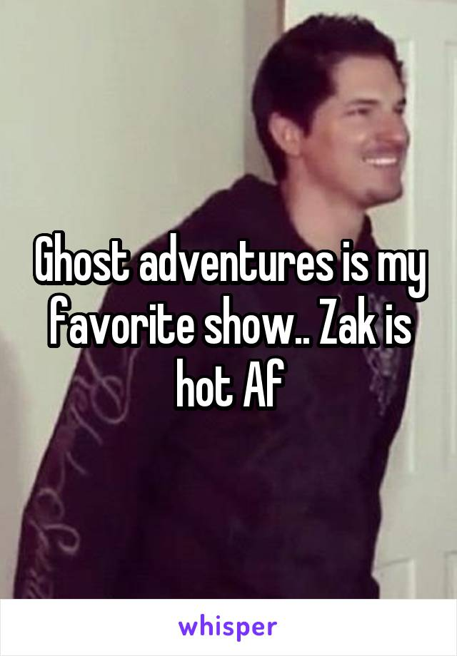Ghost adventures is my favorite show.. Zak is hot Af