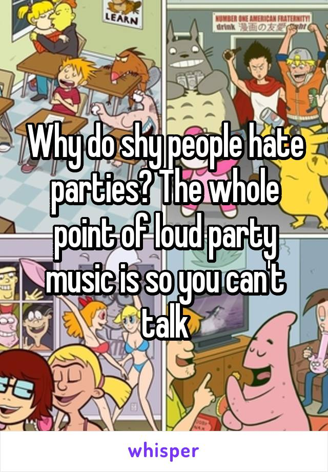 Why do shy people hate parties? The whole point of loud party music is so you can't talk