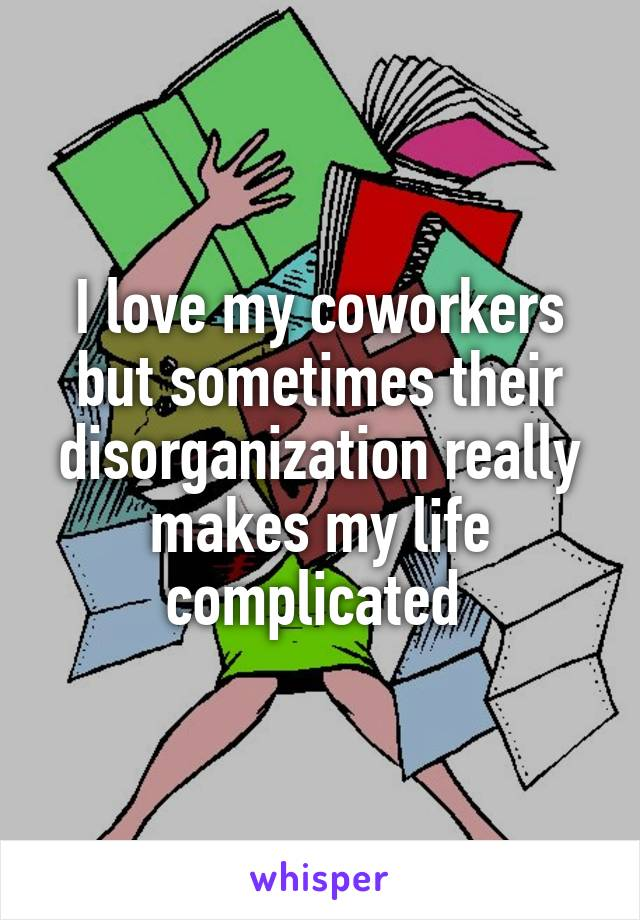 I love my coworkers but sometimes their disorganization really makes my life complicated