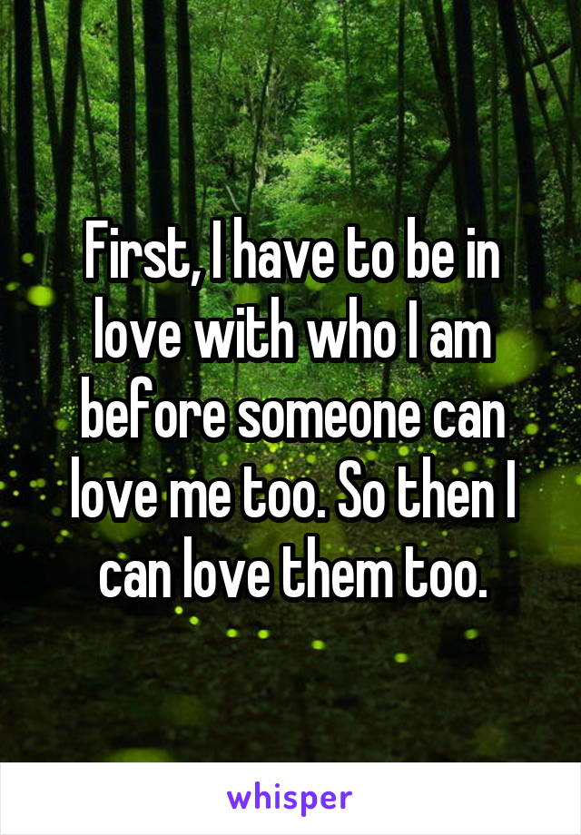 First, I have to be in love with who I am before someone can love me too. So then I can love them too.